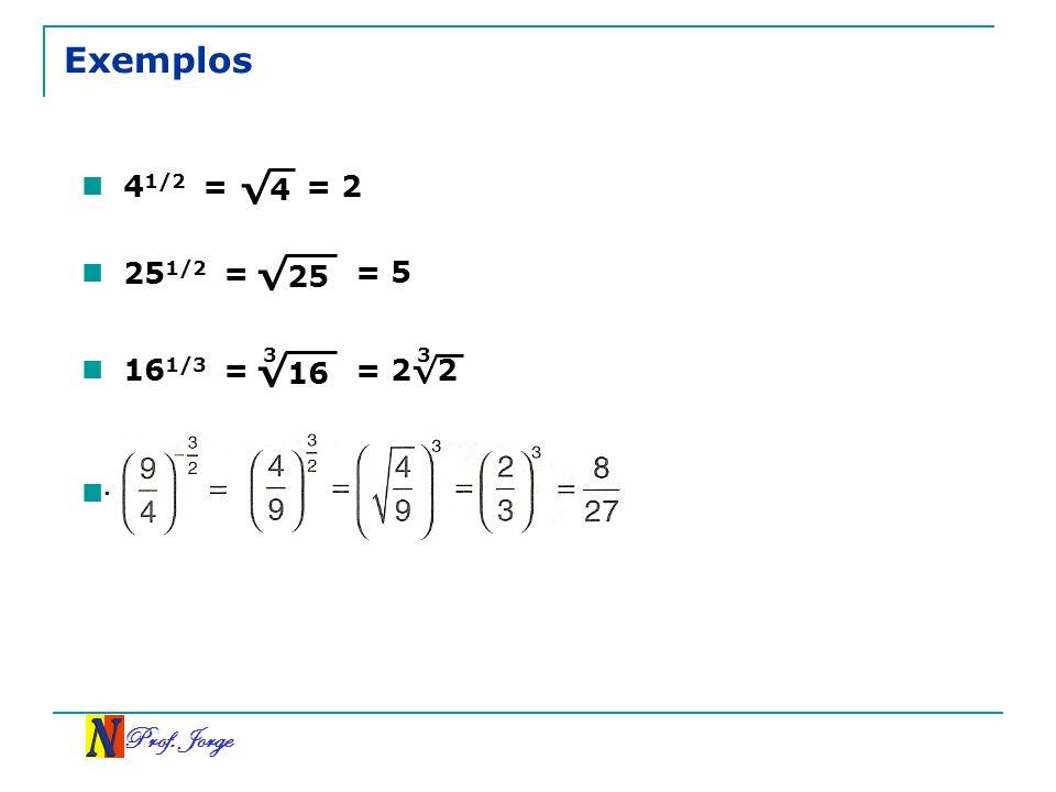 Prof. Jorge 4 Exemplos 4 1/2 =. 25 25 1/2 = = 5 16 16 1/3 = = 22 33 = 2