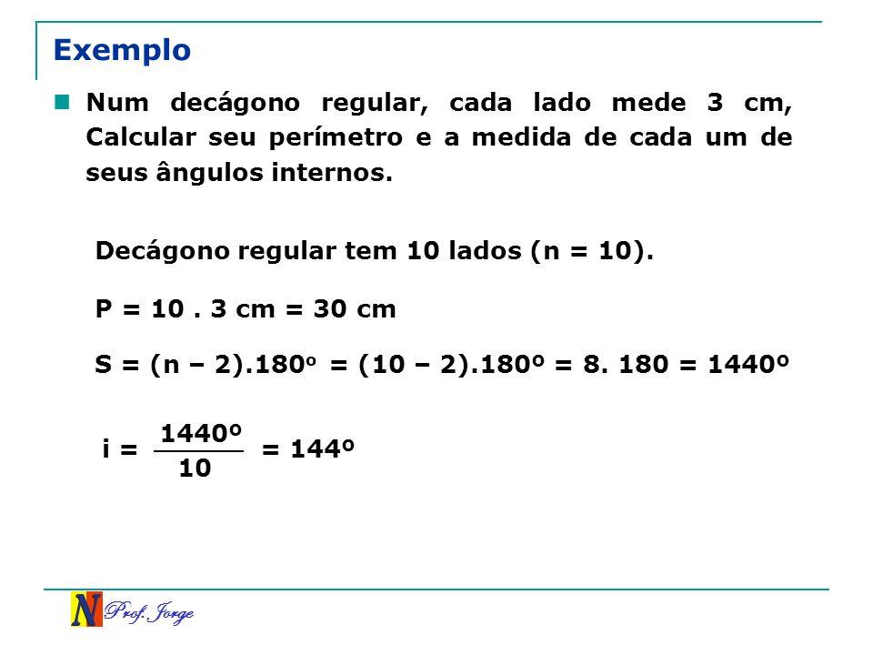 Prof. Jorge Exemplo Num decágono regular, cada lado mede 3 cm, Calcular seu perímetro e a medida de cada um de seus ângulos internos. Decágono regular