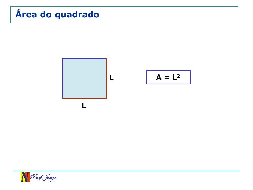 Prof. Jorge Área do quadrado L L A = L 2