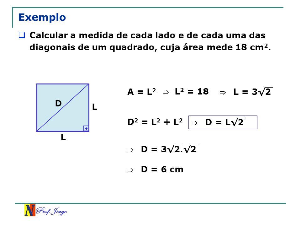Prof. Jorge Exemplo Calcular a medida de cada lado e de cada uma das diagonais de um quadrado, cuja área mede 18 cm 2. L L D A = L 2 L 2 = 18 L = 3 2