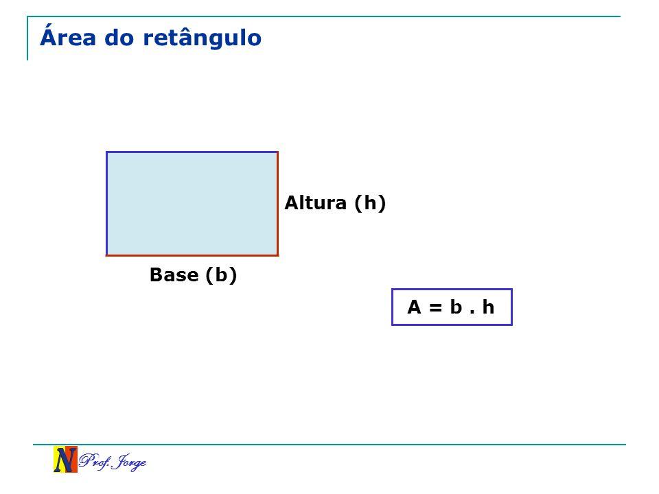 Prof. Jorge Área do retângulo Base (b) Altura (h) A = b. h