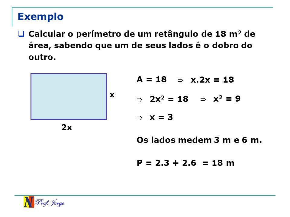 Prof. Jorge Exemplo Calcular o perímetro de um retângulo de 18 m 2 de área, sabendo que um de seus lados é o dobro do outro. 2x x A = 18 x.2x = 18 2 x