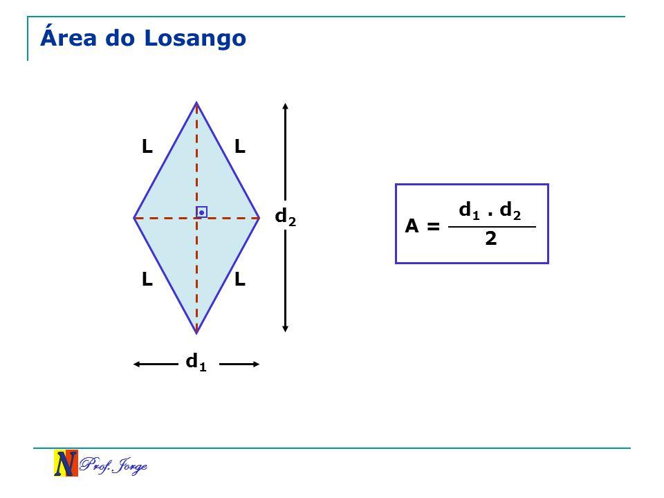 Prof. Jorge Área do Losango d 1 d 2 A = d 1. d 2 2 L L L L