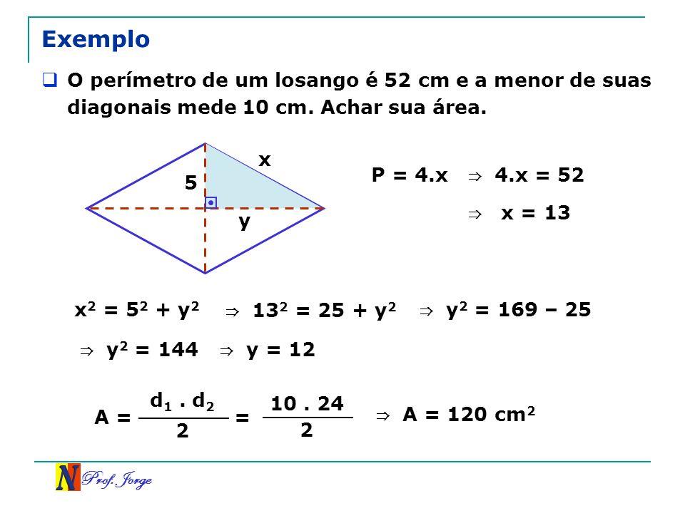 Prof. Jorge Exemplo O perímetro de um losango é 52 cm e a menor de suas diagonais mede 10 cm. Achar sua área. x y 5 P = 4.x 4.x = 52 x = 13 x 2 = 5 2