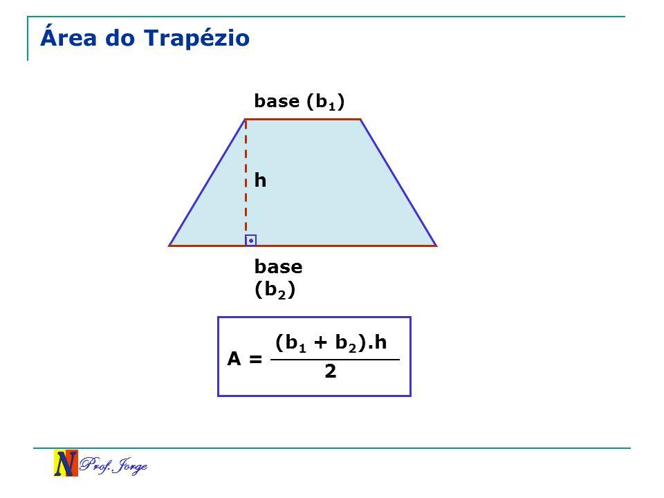Prof. Jorge Área do Trapézio A = (b 1 + b 2 ).h 2 h base (b 1 ) base (b 2 )