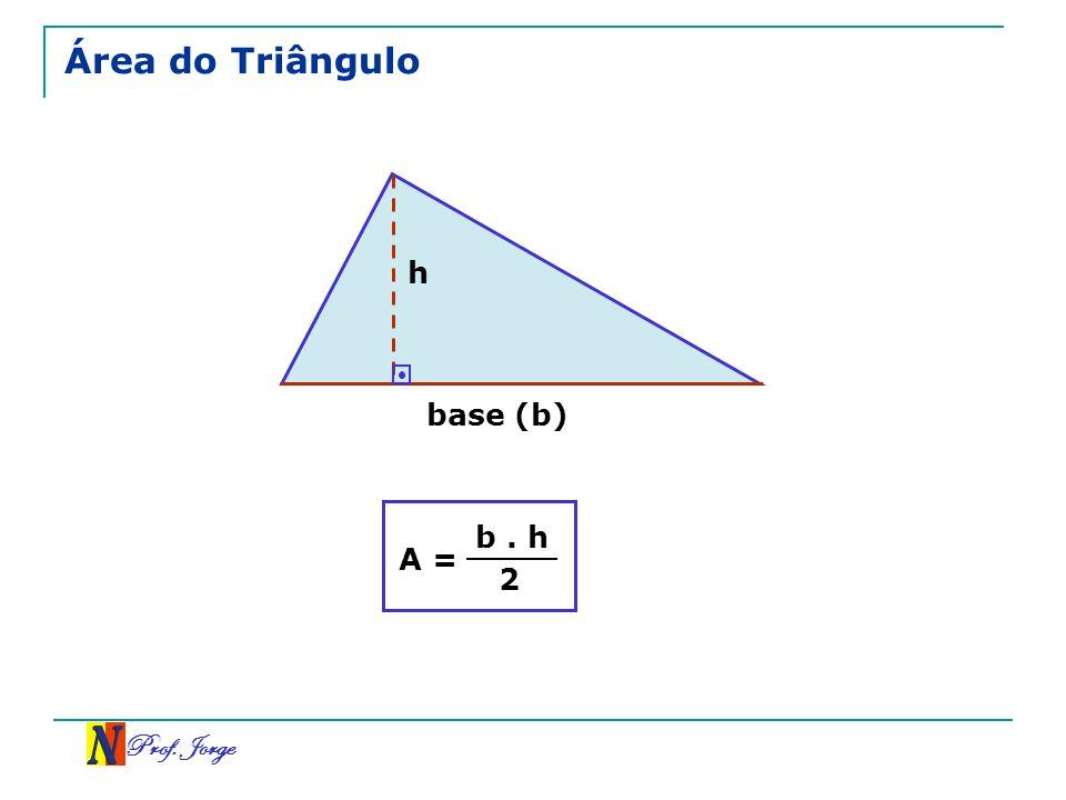 Prof. Jorge Área do Triângulo A = b. h 2 h base (b)