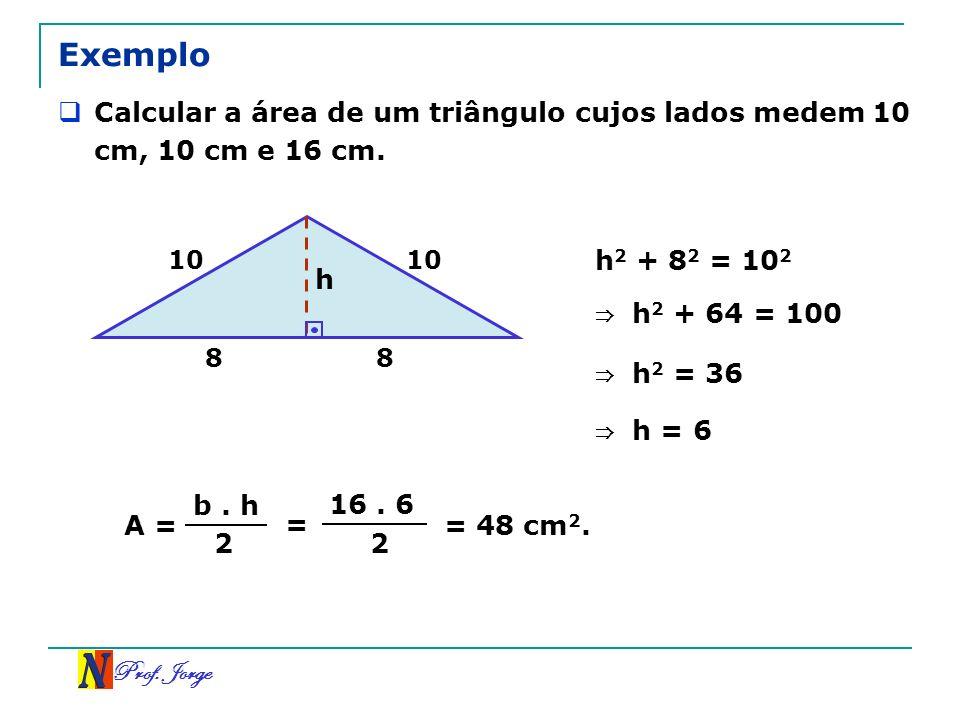 Prof. Jorge Exemplo Calcular a área de um triângulo cujos lados medem 10 cm, 10 cm e 16 cm. h 1010 88 h 2 + 8 2 = 10 2 h 2 + 64 = 100 h 2 = 36 h = 6 A
