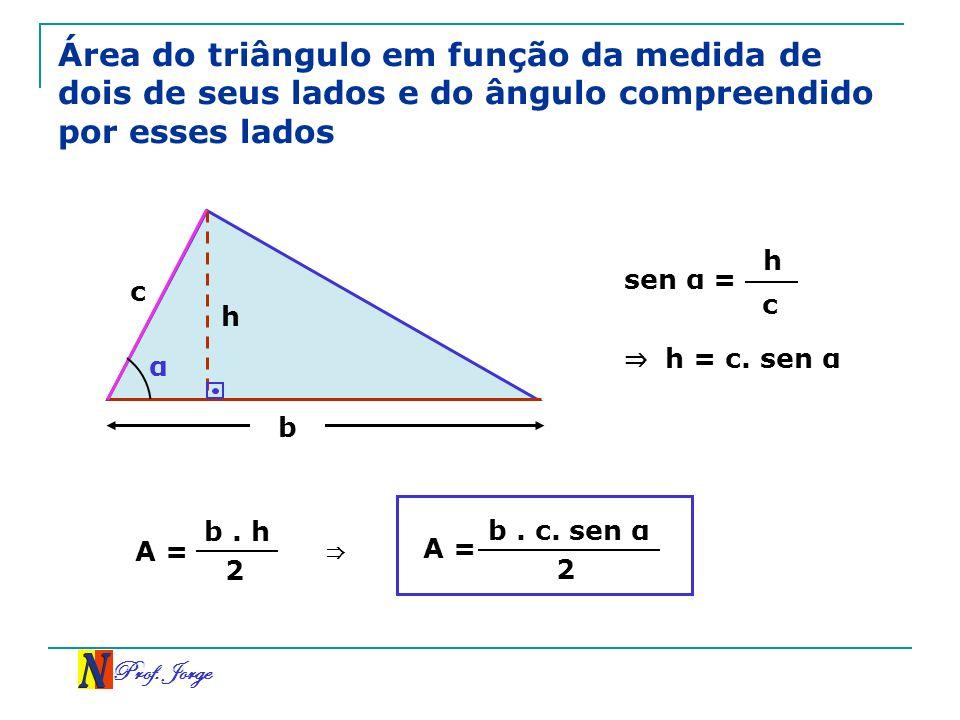 Prof. Jorge Área do triângulo em função da medida de dois de seus lados e do ângulo compreendido por esses lados A = b. h 2 h c b α sen α = h c h = c.