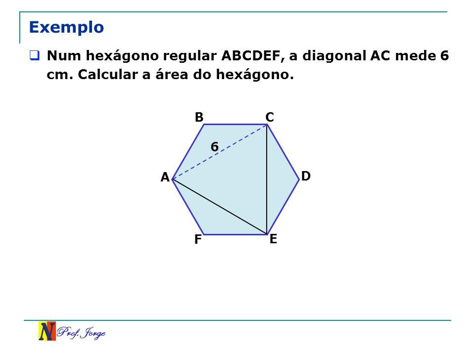 Prof. Jorge Exemplo Num hexágono regular ABCDEF, a diagonal AC mede 6 cm. Calcular a área do hexágono. A 6 BC D E F