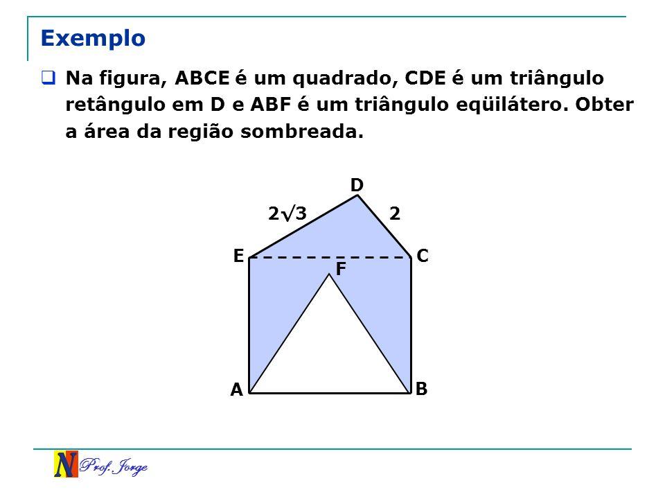 Prof. Jorge Exemplo Na figura, ABCE é um quadrado, CDE é um triângulo retângulo em D e ABF é um triângulo eqüilátero. Obter a área da região sombreada