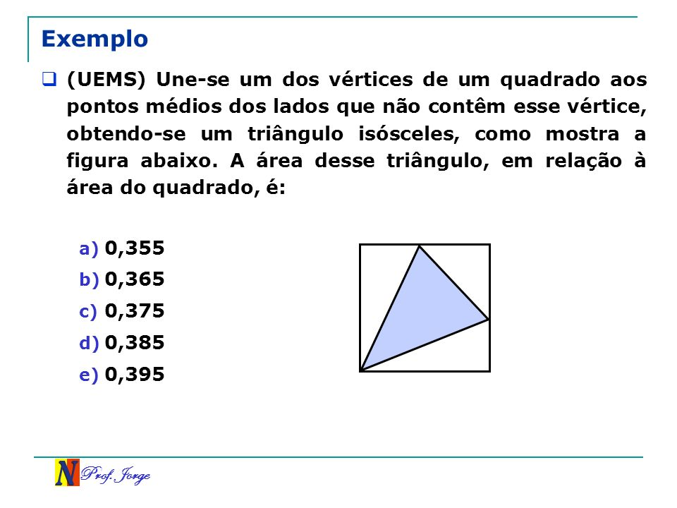 Prof. Jorge Exemplo (UEMS) Une-se um dos vértices de um quadrado aos pontos médios dos lados que não contêm esse vértice, obtendo-se um triângulo isós