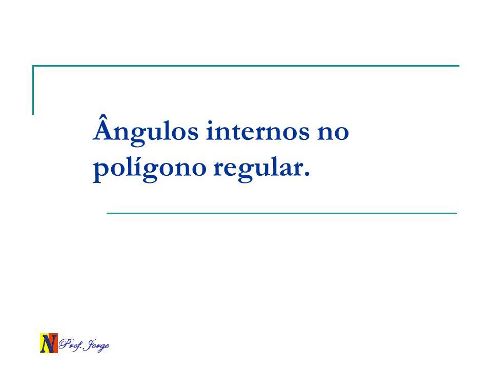 Prof. Jorge Ângulos internos no polígono regular.