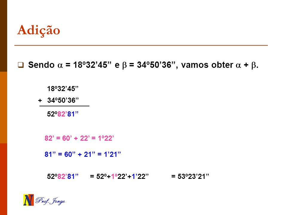 Prof. Jorge Adição Sendo = 18º3245 e = 34º5036, vamos obter +. 18º3245 34º5036 52º8281 82 = 60 + 22 = 1º22 81 = 60 + 21 = 121 52º8281 = 52º+1º22+122 =