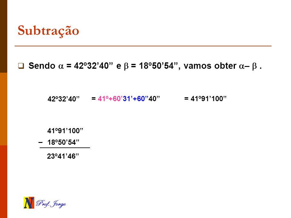 Prof. Jorge Subtração Sendo = 42º3240 e = 18º5054, vamos obter –. 42º3240 18º5054 23º4146 – = 41º+6031+6040= 41º91100 41º91100