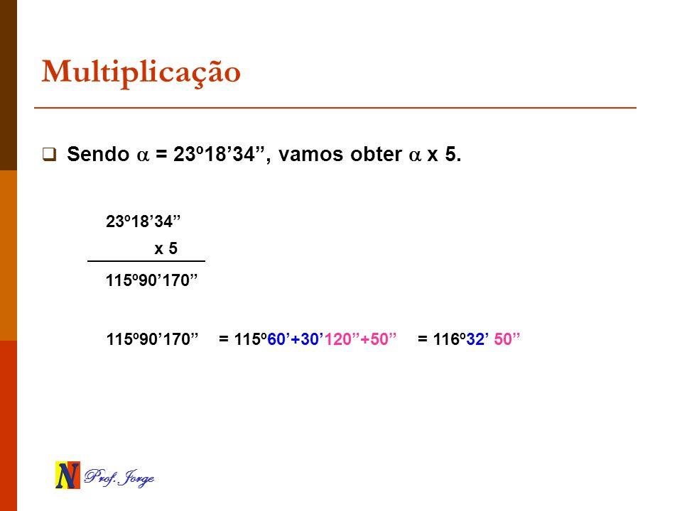 Prof. Jorge Multiplicação Sendo = 23º1834, vamos obter x 5. x 5 115º90170 23º1834 115º90170 = 115º60+30120+50= 116º32 50