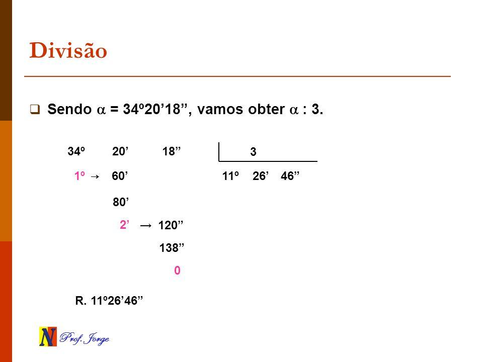 Prof. Jorge Divisão Sendo = 34º2018, vamos obter : 3. 3 34º 20 18 1º 80 2 138 0 11º2646 R. 11º2646 60 120