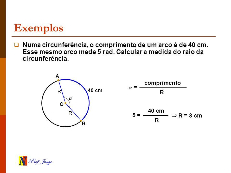 Prof. Jorge Exemplos B 40 cm Numa circunferência, o comprimento de um arco é de 40 cm. Esse mesmo arco mede 5 rad. Calcular a medida do raio da circun