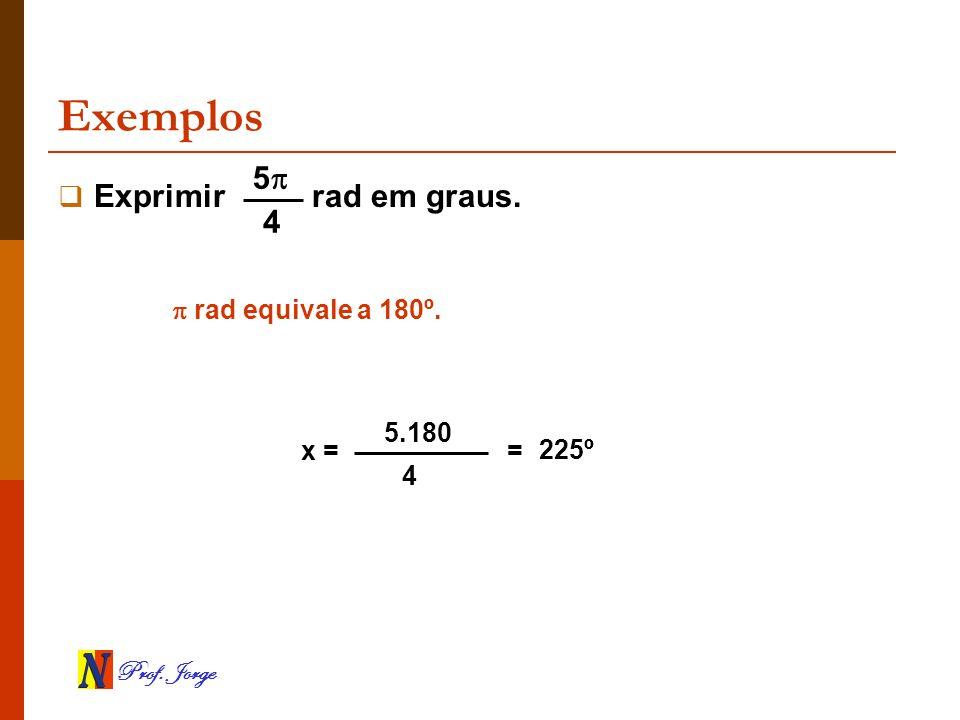 Prof. Jorge Exemplos Exprimir rad em graus. rad equivale a 180º. x = 5.180 4 = 5 4 225º