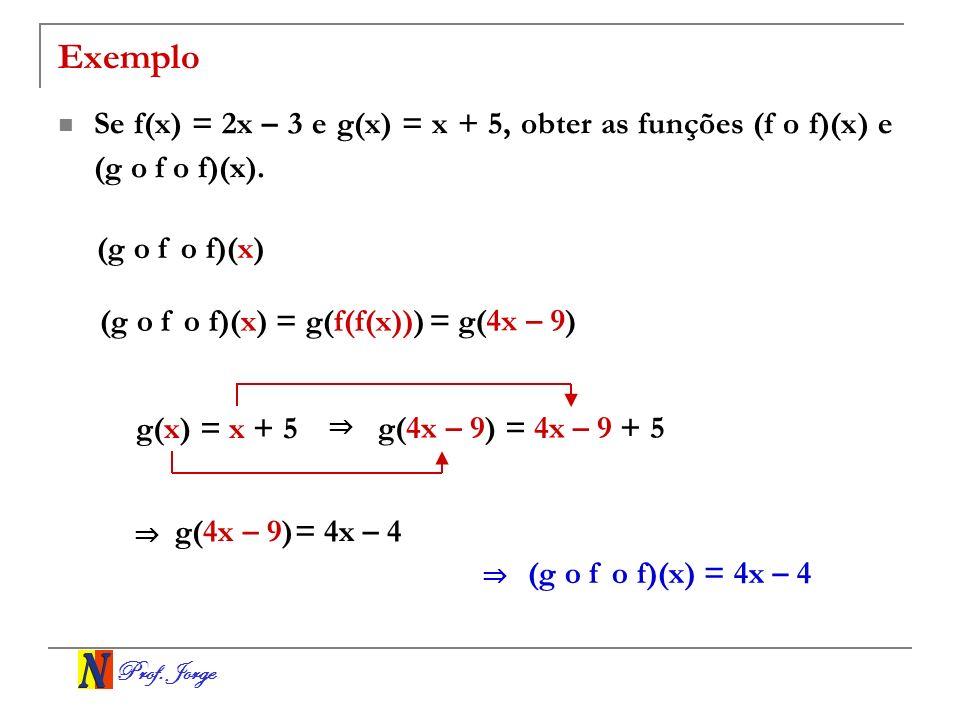 Prof. Jorge Exemplo Se f(x) = 2x – 3 e g(x) = x + 5, obter as funções (f o f)(x) e (g o f o f)(x). (g o f o f)(x) (g o f o f)(x) = g(f(f(x))) = g(4x –