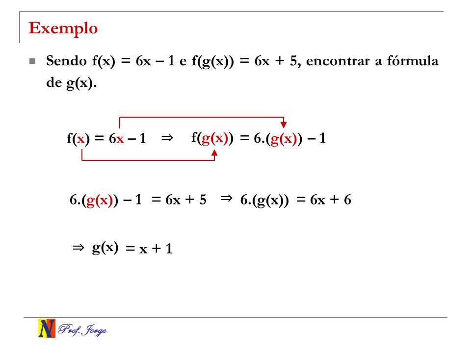 Prof. Jorge Exemplo Sendo f(x) = 6x – 1 e f(g(x)) = 6x + 5, encontrar a fórmula de g(x). f(x) = 6x – 1 f(g(x)) = 6.(g(x)) – 1 6.(g(x)) – 1= 6x + 5 6.(