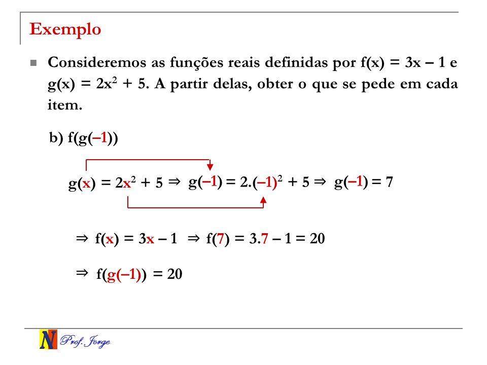 Prof. Jorge Exemplo Consideremos as funções reais definidas por f(x) = 3x – 1 e g(x) = 2x 2 + 5. A partir delas, obter o que se pede em cada item. b)