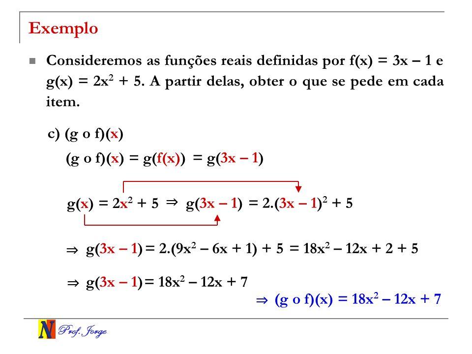 Prof. Jorge Exemplo Consideremos as funções reais definidas por f(x) = 3x – 1 e g(x) = 2x 2 + 5. A partir delas, obter o que se pede em cada item. c)