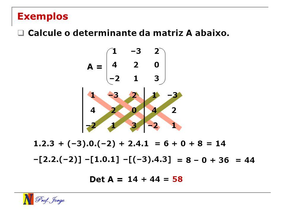 Prof. Jorge 1–32 420 –213 Exemplos Calcule o determinante da matriz A abaixo. A = 1–32 420 –213 1–3 42 –21 1.2.3 + (–3).0.(–2) + 2.4.1= 6 + 0 + 8= 14