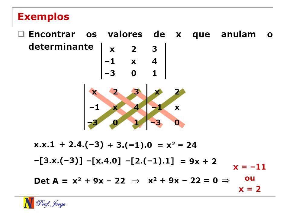 Prof. Jorge x23 –1x4 –301 Exemplos Encontrar os valores de x que anulam o determinante x23 –1x4 –301 x2 –1x –30 x.x.1 + 2.4.(–3) + 3.( – 1).0= x 2 – 2