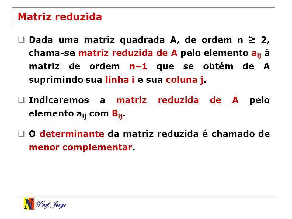 Prof. Jorge Matriz reduzida Dada uma matriz quadrada A, de ordem n 2, chama-se matriz reduzida de A pelo elemento a ij à matriz de ordem n–1 que se ob
