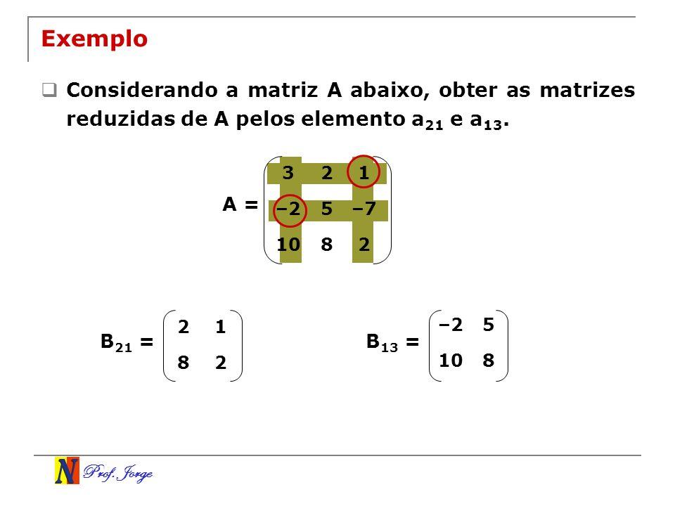 Prof. Jorge 21 82 Exemplo Considerando a matriz A abaixo, obter as matrizes reduzidas de A pelos elemento a 21 e a 13. A = B 21 = –25 108 B 13 = 321 –