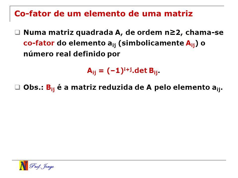 Prof. Jorge Co-fator de um elemento de uma matriz Numa matriz quadrada A, de ordem n2, chama-se co-fator do elemento a ij (simbolicamente A ij ) o núm