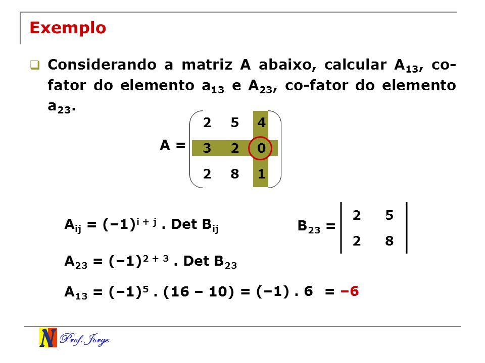 Prof. Jorge Exemplo Considerando a matriz A abaixo, calcular A 13, co- fator do elemento a 13 e A 23, co-fator do elemento a 23. A = A ij = (–1) i + j
