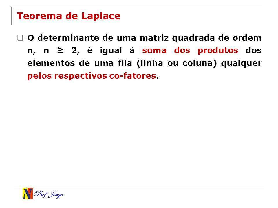 Prof. Jorge Teorema de Laplace O determinante de uma matriz quadrada de ordem n, n 2, é igual à soma dos produtos dos elementos de uma fila (linha ou