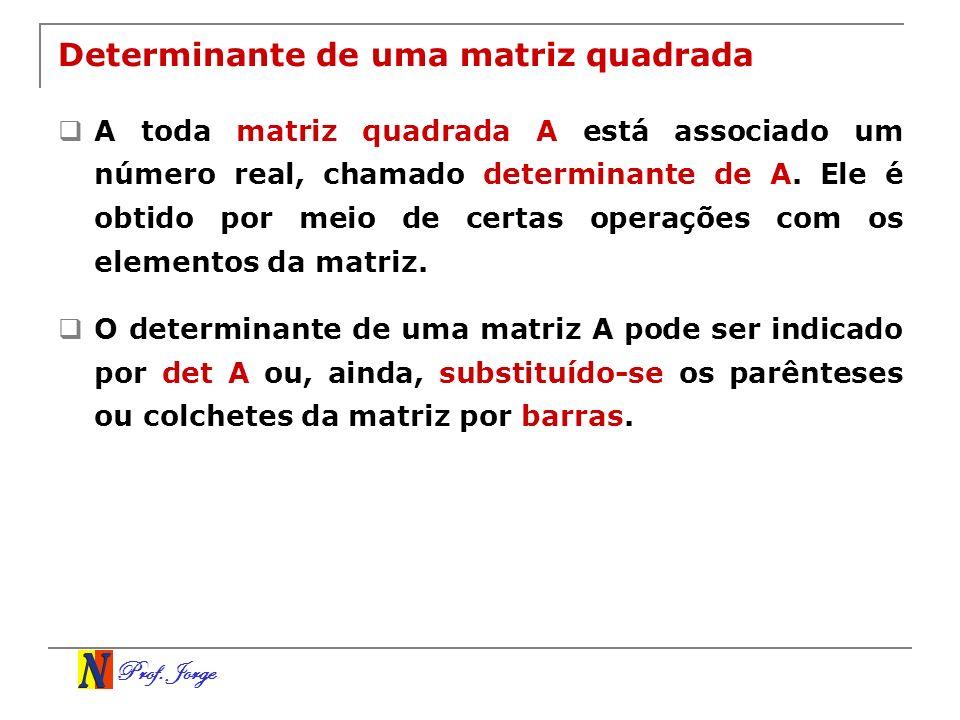 Prof. Jorge Determinante de uma matriz quadrada A toda matriz quadrada A está associado um número real, chamado determinante de A. Ele é obtido por me