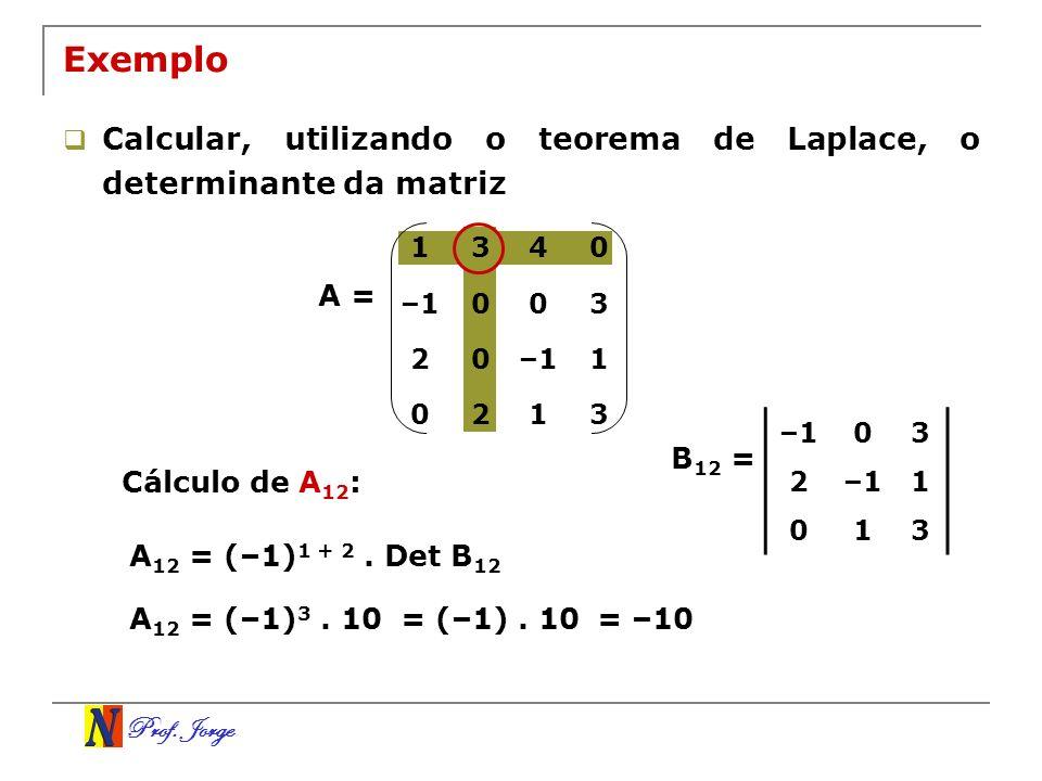 Prof. Jorge Exemplo Calcular, utilizando o teorema de Laplace, o determinante da matriz A = Cálculo de A 12 : A 12 = (–1) 1 + 2. Det B 12 –103 2 1 013