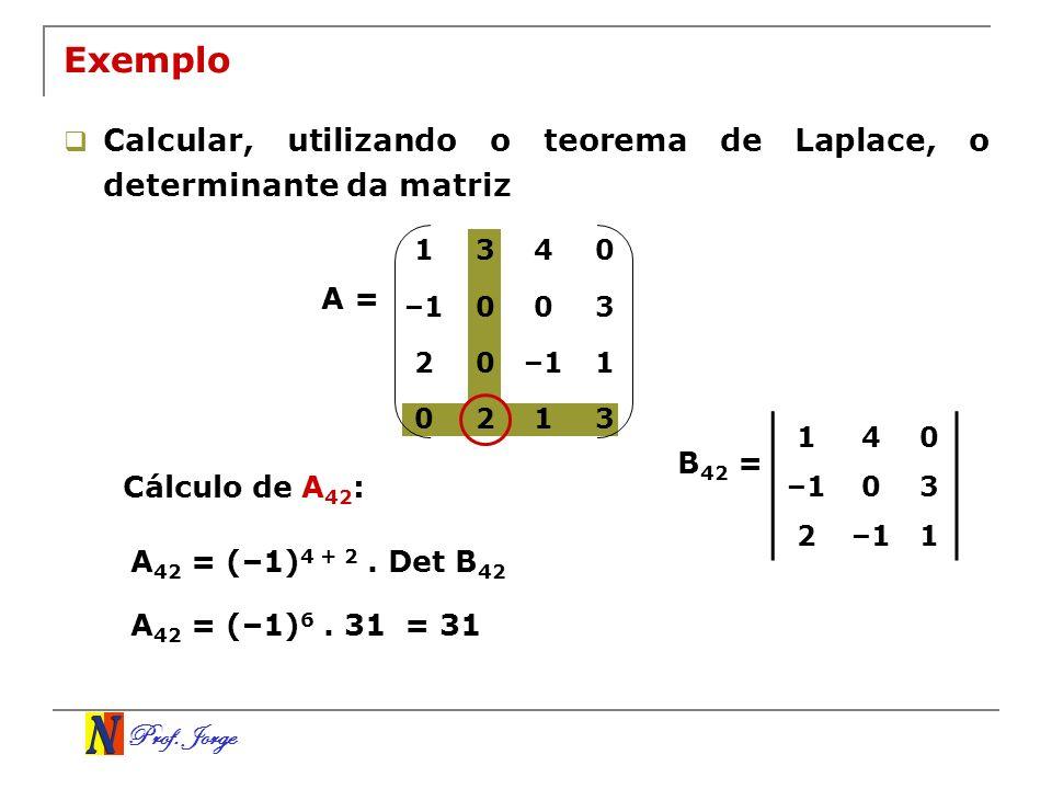 Prof. Jorge Exemplo Calcular, utilizando o teorema de Laplace, o determinante da matriz A = Cálculo de A 42 : A 42 = (–1) 4 + 2. Det B 42 140 –103 2 1