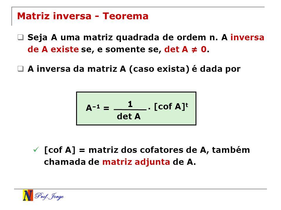 Prof. Jorge Matriz inversa - Teorema Seja A uma matriz quadrada de ordem n. A inversa de A existe se, e somente se, det A 0. A inversa da matriz A (ca