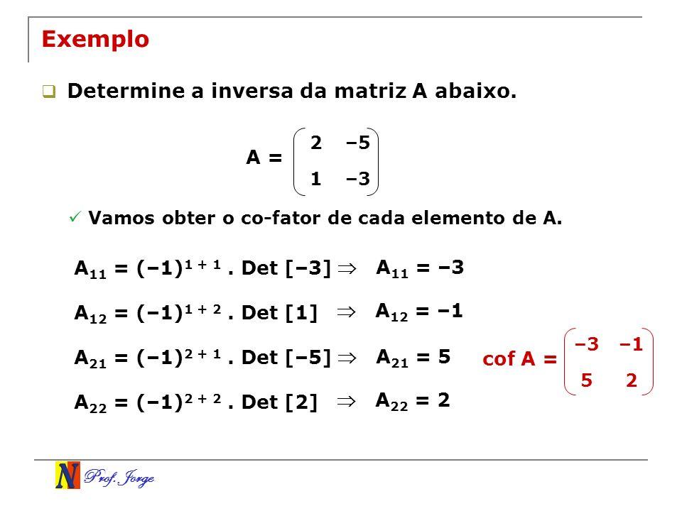 Prof. Jorge 2–5 1–3 Exemplo Determine a inversa da matriz A abaixo. A = Vamos obter o co-fator de cada elemento de A. A 11 = (–1) 1 + 1. Det [–3] A 11