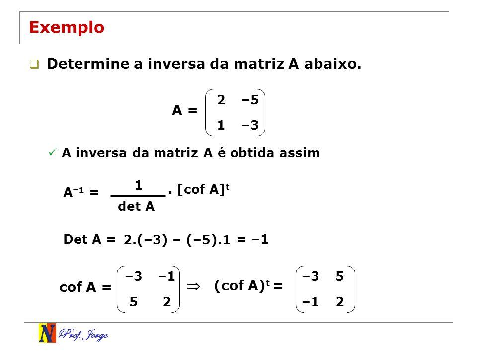 Prof. Jorge 2–5 1–3 Exemplo Determine a inversa da matriz A abaixo. A = A inversa da matriz A é obtida assim A –1 = 1 det A. [cof A] t Det A = 2.(–3)