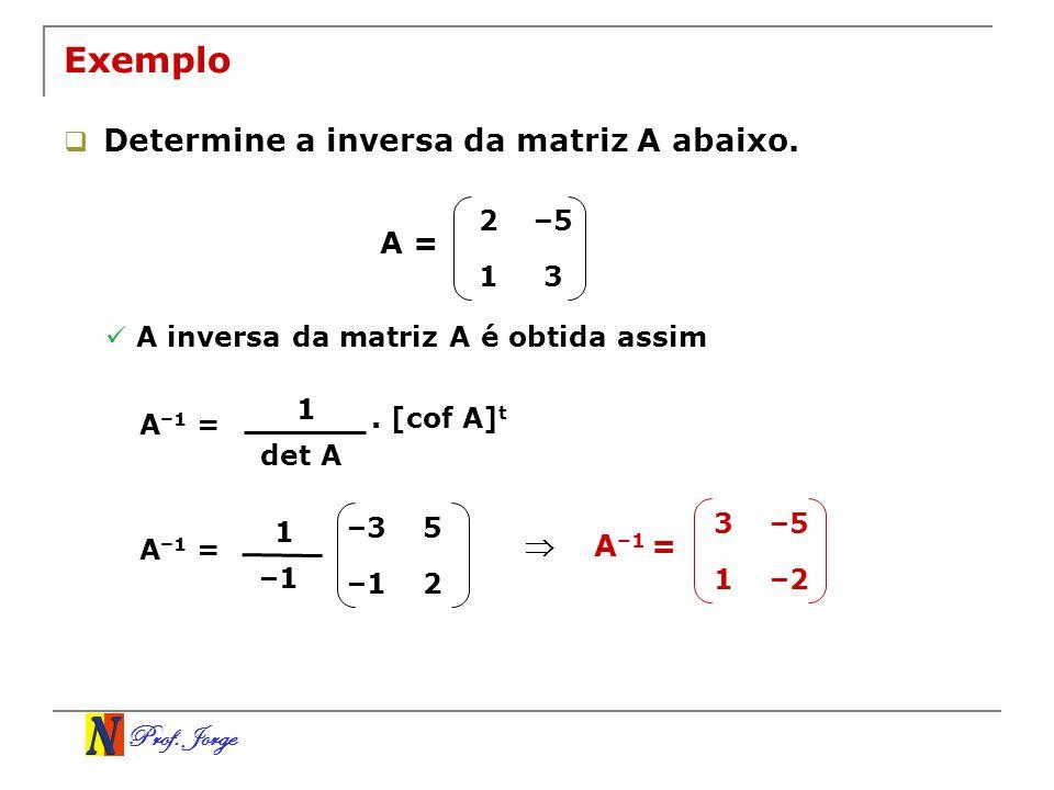 Prof. Jorge 3–5 1–2 2–5 13 Exemplo Determine a inversa da matriz A abaixo. A = A inversa da matriz A é obtida assim A –1 = 1 det A. [cof A] t A –1 = 1
