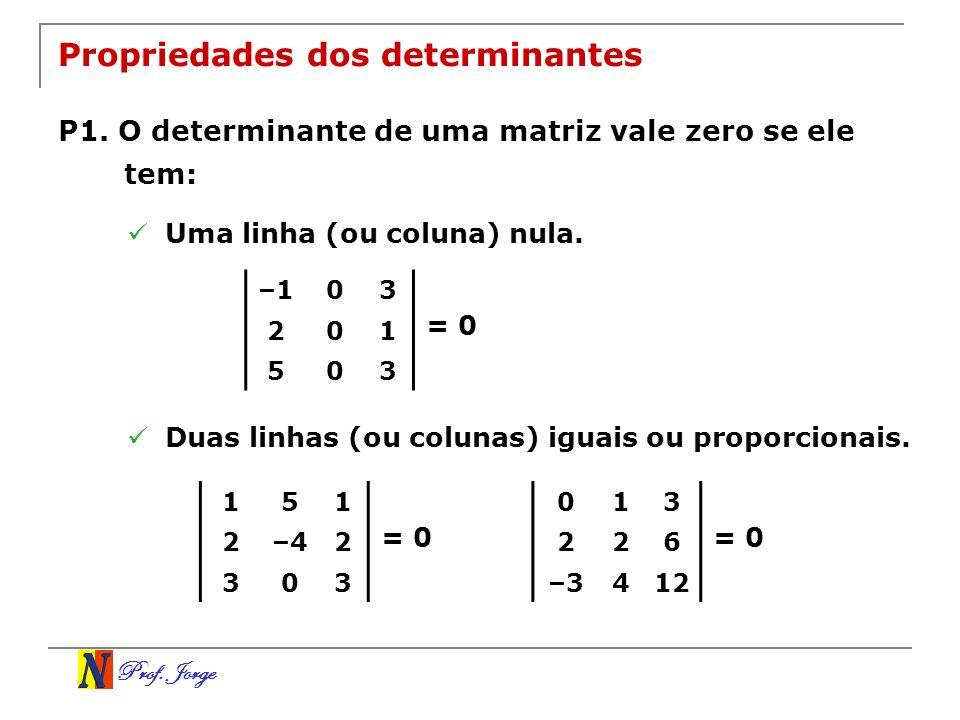 Prof. Jorge Propriedades dos determinantes P1. O determinante de uma matriz vale zero se ele tem: Uma linha (ou coluna) nula. –103 201 503 = 0 Duas li