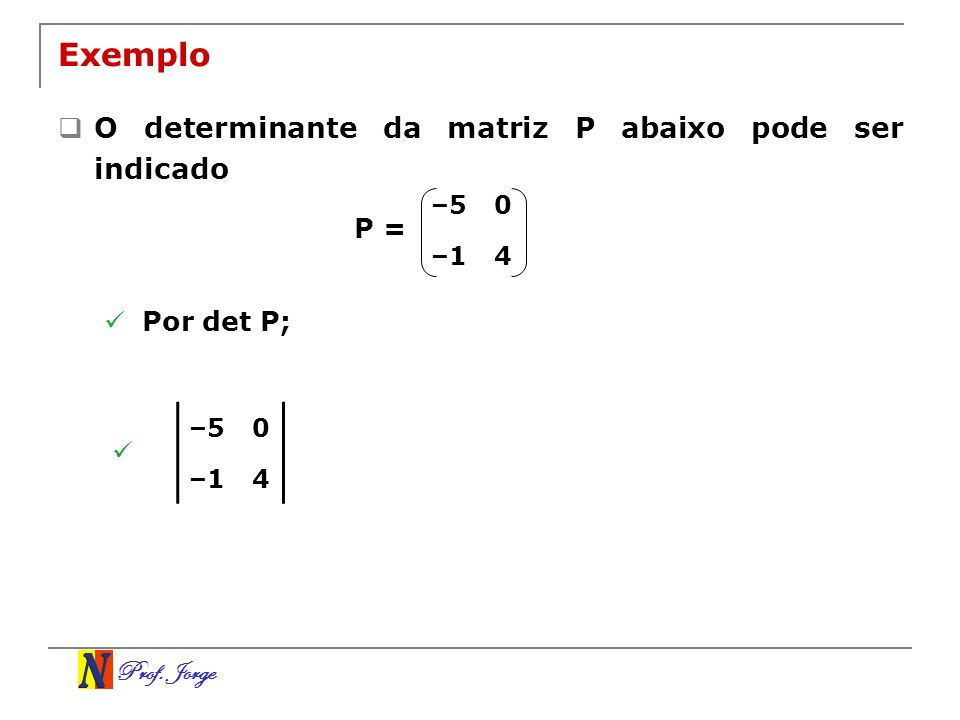 Prof. Jorge Exemplo O determinante da matriz P abaixo pode ser indicado –50 –14 P = Por det P; –50 –14