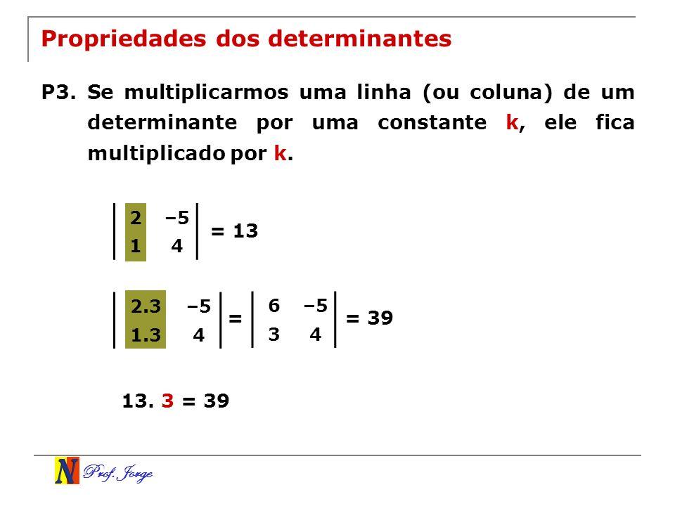 Prof. Jorge 2.3–5 1.34 2–5 14 Propriedades dos determinantes P3. Se multiplicarmos uma linha (ou coluna) de um determinante por uma constante k, ele f