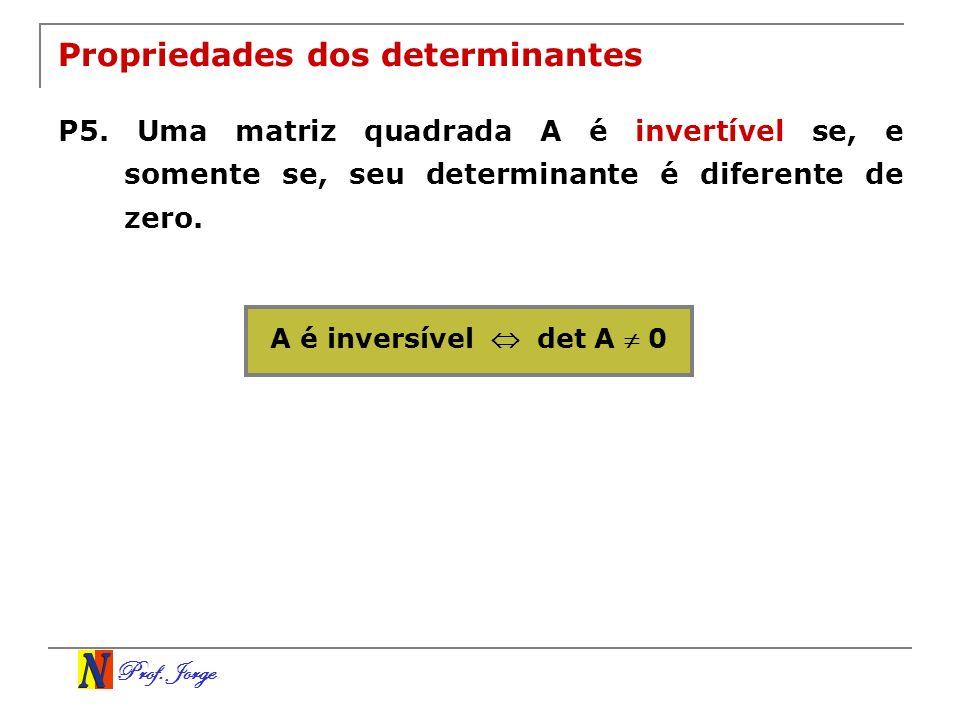 Prof. Jorge Propriedades dos determinantes P5. Uma matriz quadrada A é invertível se, e somente se, seu determinante é diferente de zero. A é inversív
