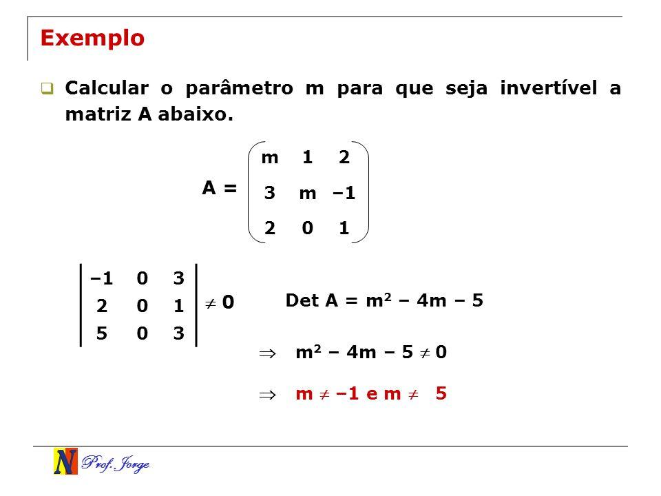 Prof. Jorge Exemplo Calcular o parâmetro m para que seja invertível a matriz A abaixo. A = m12 3m–1 201 03 201 503 0 Det A = m 2 – 4m – 5 m 2 – 4m – 5