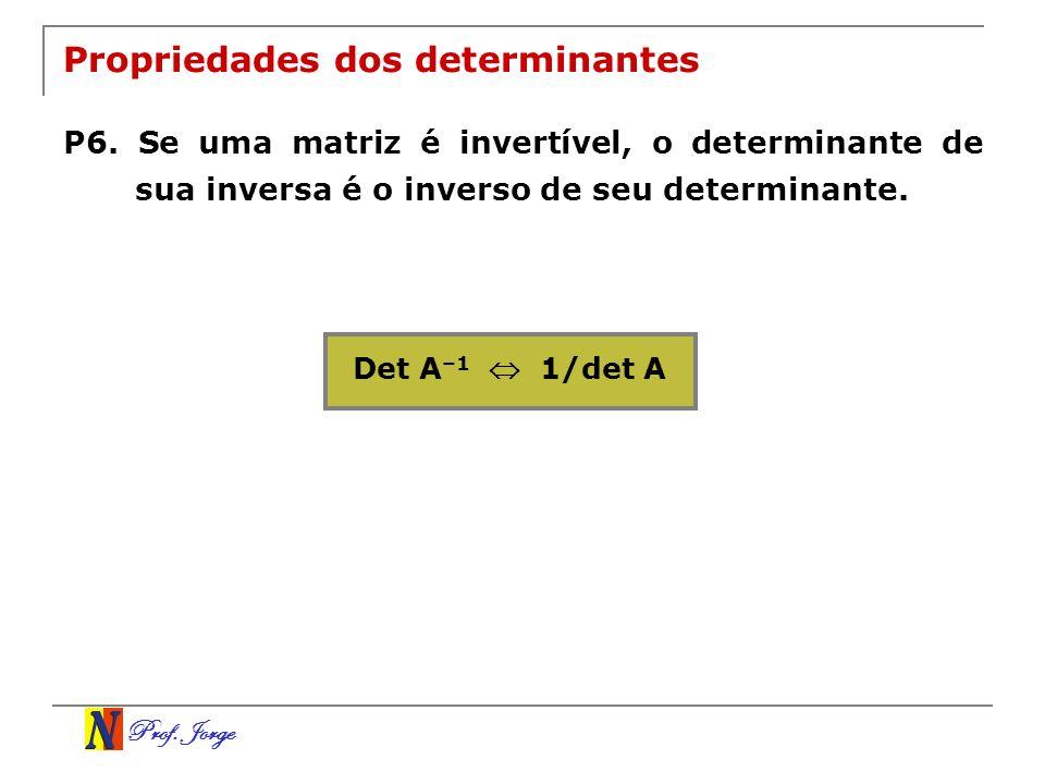 Prof. Jorge Propriedades dos determinantes P6. Se uma matriz é invertível, o determinante de sua inversa é o inverso de seu determinante. Det A –1 1/d