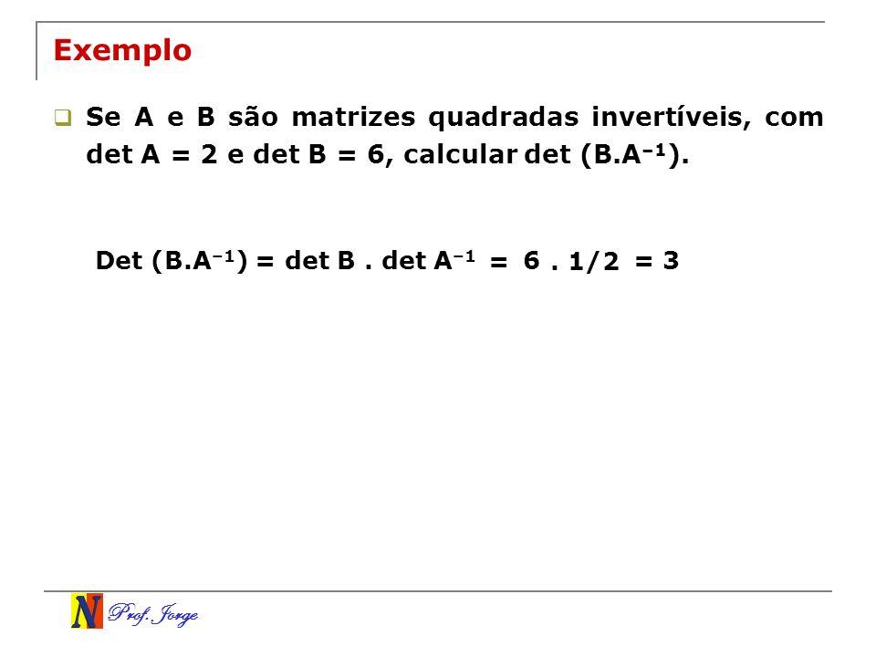 Prof. Jorge Exemplo Se A e B são matrizes quadradas invertíveis, com det A = 2 e det B = 6, calcular det (B.A –1 ). Det (B.A –1 ) = det B. det A –1 =
