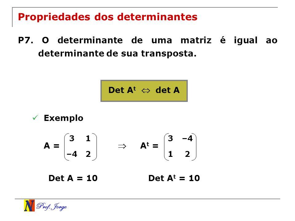 Prof. Jorge Propriedades dos determinantes P7. O determinante de uma matriz é igual ao determinante de sua transposta. Det A t det A Exemplo 31 –42 A