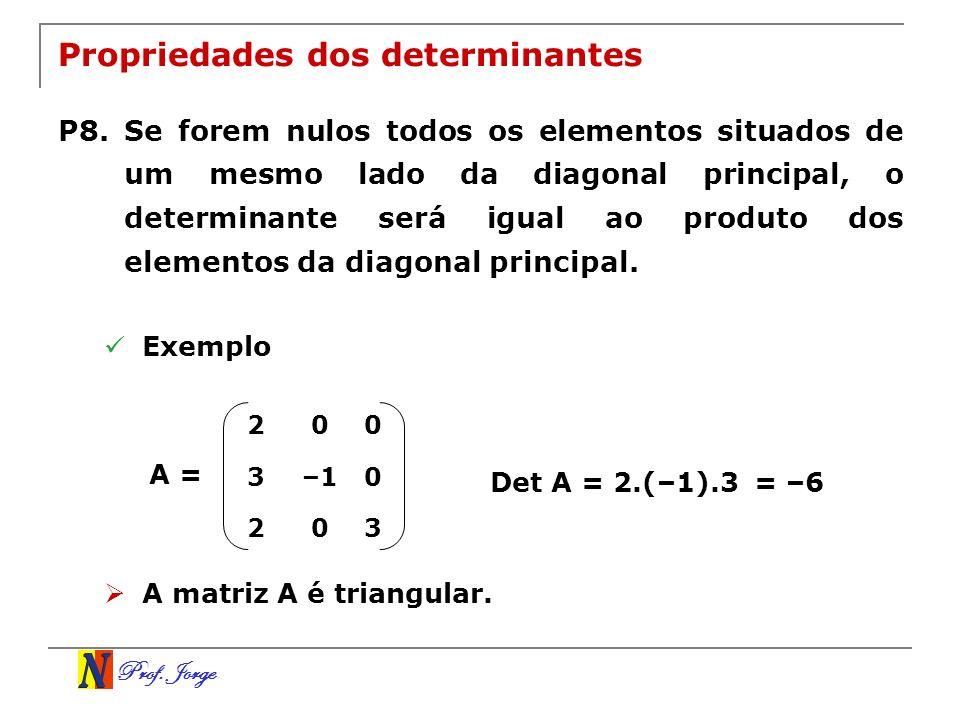 Prof. Jorge 200 3–10 203 Propriedades dos determinantes P8. Se forem nulos todos os elementos situados de um mesmo lado da diagonal principal, o deter