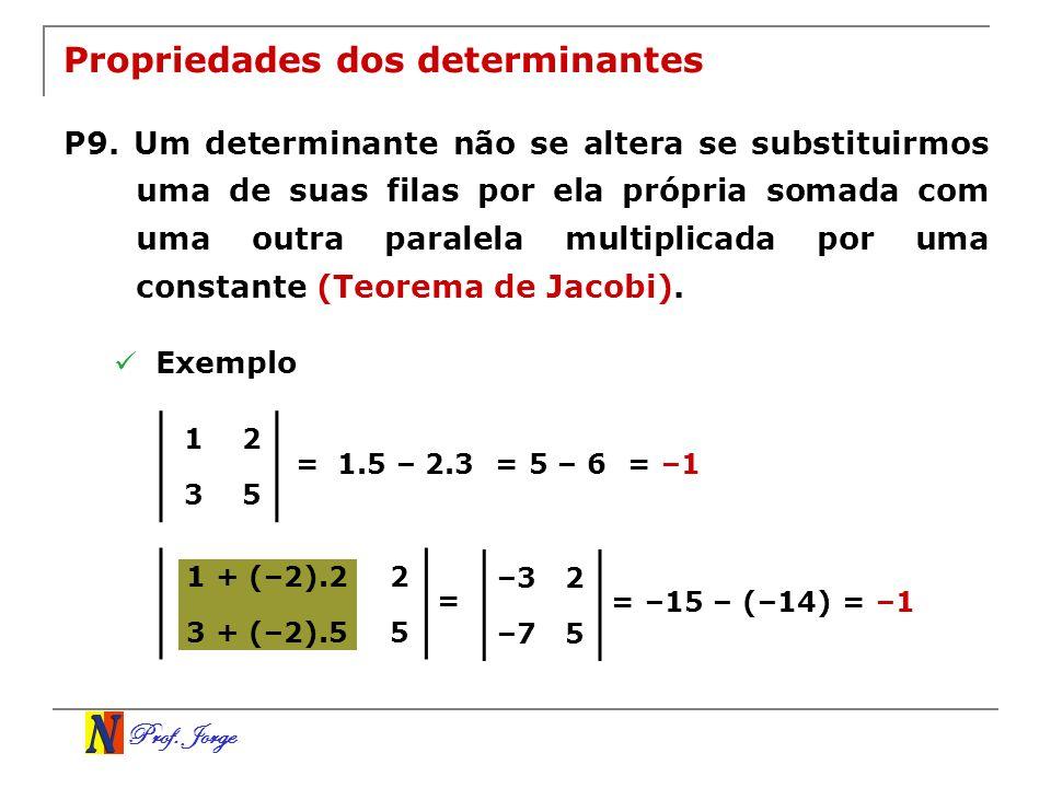 Prof. Jorge 1 + (–2).22 3 + (–2).55 Propriedades dos determinantes P9. Um determinante não se altera se substituirmos uma de suas filas por ela própri
